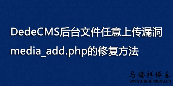 DedeCMS后台文件任意上传漏洞media_add.php的修复方法