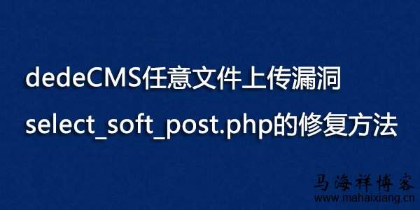 dedeCMS任意文件上传漏洞select_soft_post.php的修复方法