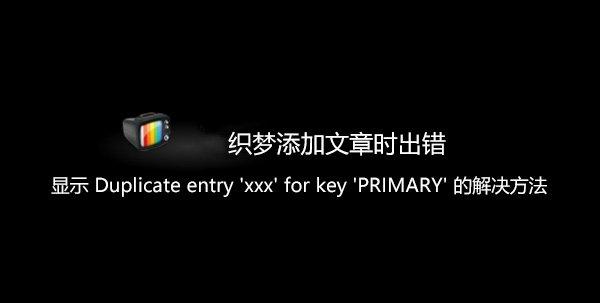 织梦添加文章时出错显示Duplicate entry xxx for key PRIMARY的解决方法